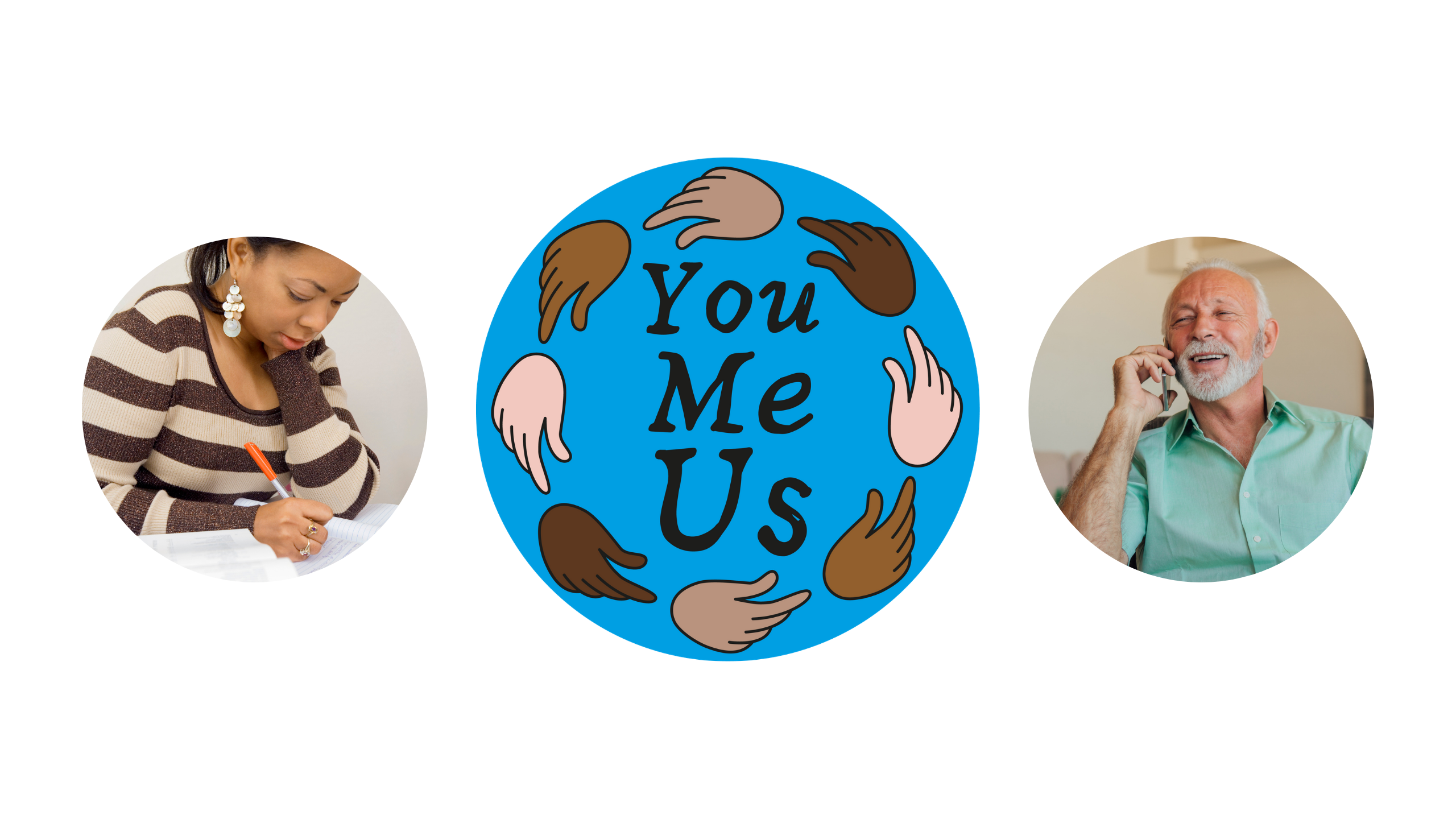 On the left in a circle, a black woman is concentrating on writing in a notebook. Next is the You Me Us project logo which is a blue circle with hands of different skintones around it. In the centre of the circle are the words You Me Us. To the right in a circle frame is a older white man with grey beard. He is talking to someone on a mobile phone. He is smiling as he is talking.
